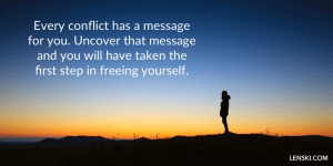 Every conflict has a message for you. Uncover that message and you will have taken the first step in freeing yourself.