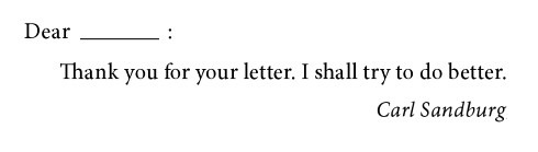 Dear ______: Thank you for your letter. I shall try to do better. Carl Sandburg