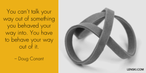 You can't talk your way out of something you behaved your way into. You have to behave your way out of it. – Doug Conant