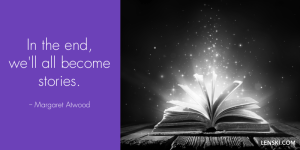 In the end, we'll all become stories. - Margaret Atwood