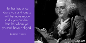He that has once done you a kindness will be more ready to do you another, than he whom you yourself have obliged. - Ben Franklin