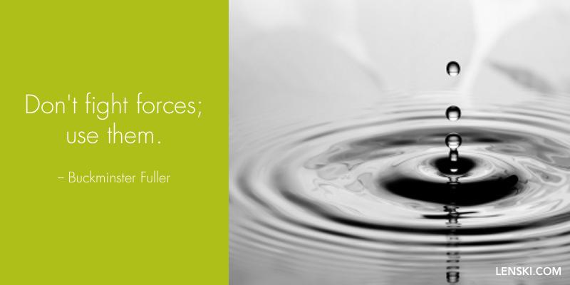 Don't fight forces; use them. - Buckminster Fuller