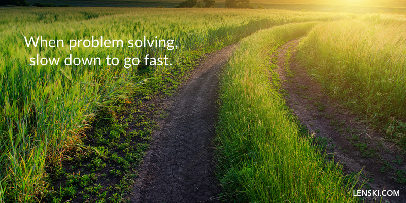 When problem solving, slow down to go fast