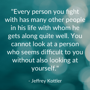 """Every person you fight with has many other people in his life with whom he gets along quite well. You cannot look at a person who seems difficult to you without also looking at yourself."" - Jeffrey Kottler"