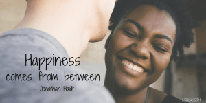 Happiness comes from between. - Jonathan Haidt