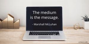 The medium is the message. - Marshall McLuhan