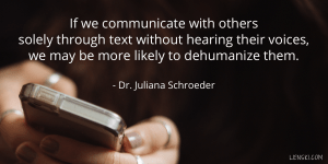 If we communicate with others solely through text without hearing their voices, we may be more likely to dehumanize them. - Dr. Juliana Schroeder