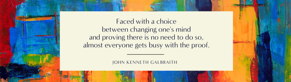 """""""Faced with a choice between changing one's mind and proving there is no need to do so, almost everyone gets busy with the proof."""" - John Kenneth Galbraith"""