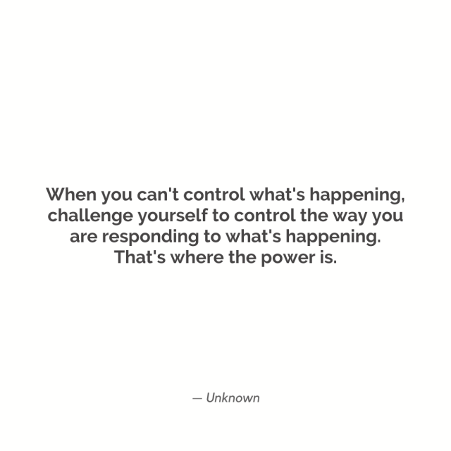 """When you can't control what's happening, challenge yourself to control the way you are responding to what's happening. That's where the power is."""