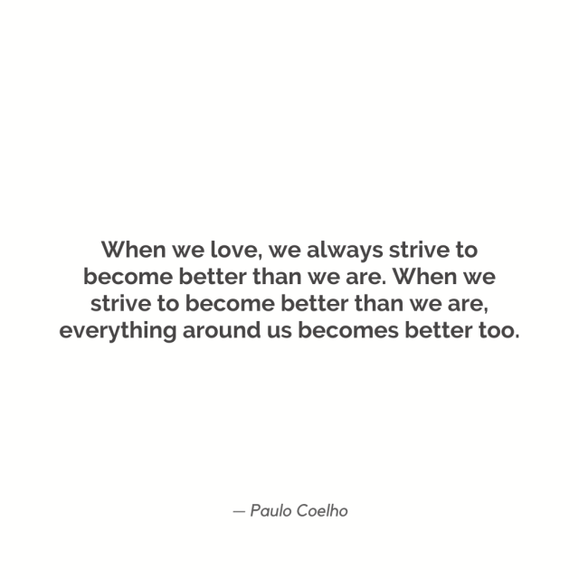 """When we love, we always strive to become better than we are. When we strive to become better than we are, everything around us becomes better too."""