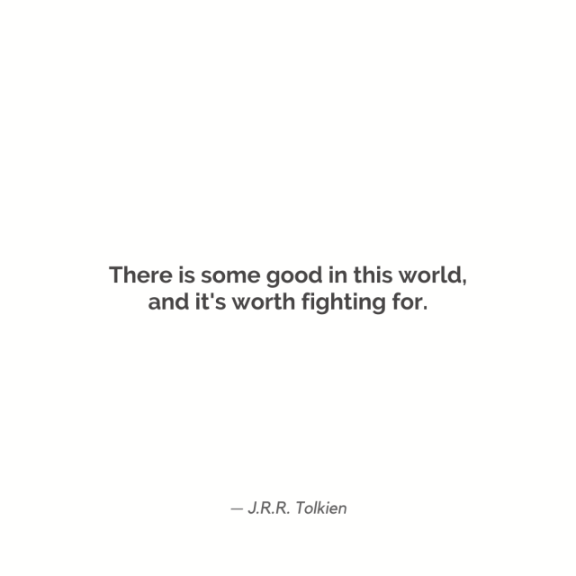 """There is some good in this world and it's worth fighting for."""