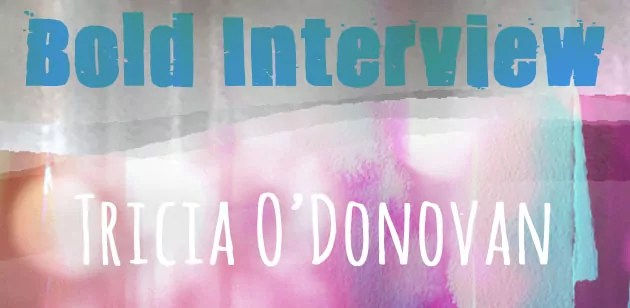 """light and textured background with pinks and blue, with overlaid type saying """"Bold Interview"""", """"Tricia O'Donovan"""""""
