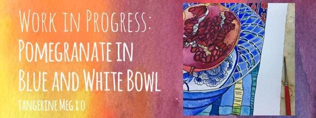 """Header image for """"Work in Progress: Pomegranate in blue and white bowl"""" Tangerine Meg art"""