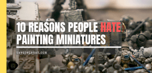 Do You Hate Painting Miniatures? 10 Surprising Reasons