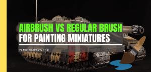 Airbrushing Vs. Regular Brushing for Miniatures and Models