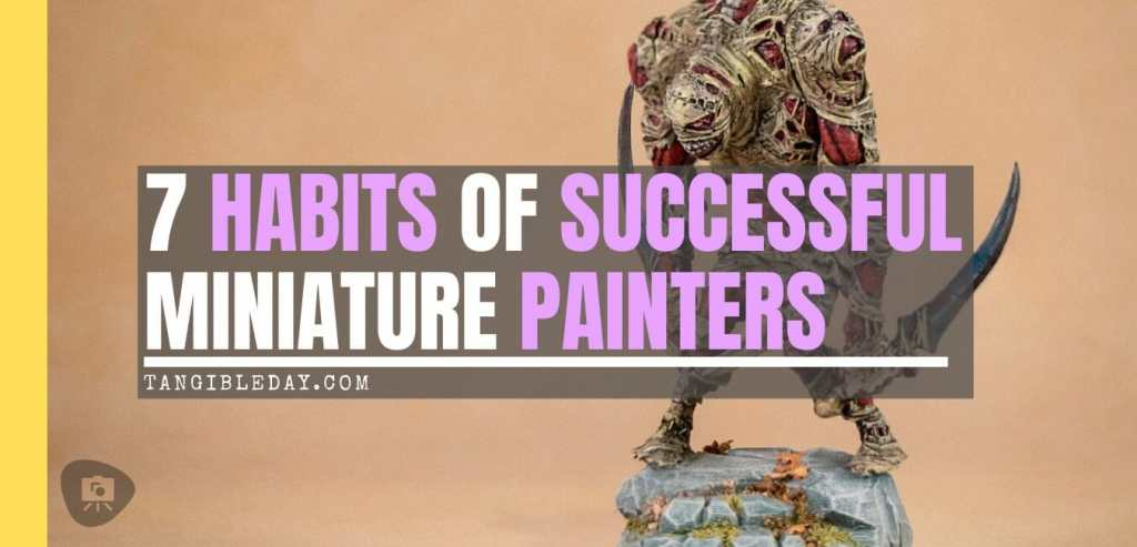 7 Habits of Effective Miniature Painters - how to improve painting miniatures – paint miniatures better – how to do miniature painting – how to get better at painting miniatures – habits to be a successful miniature painter - banner title