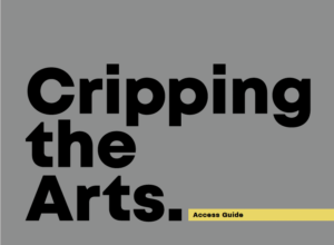 Black text on a grey background. Cripping the Arts. Access Guide