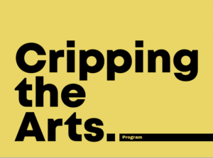 Black text on a yellow background, Cripping the Arts. Program