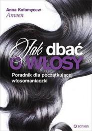Jak dbac o wlosy - Jak dbać o włosy. Poradnik dla początkującej włosomaniaczki - Anna Kołomycew