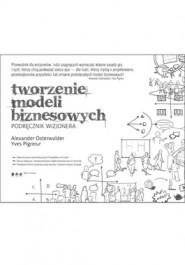 Tworzenie modeli biznesowych. Podrecznik wizjonera - Tworzenie modeli biznesowych. Podręcznik wizjonera - Alexander Osterwalder, Yves Pigneur