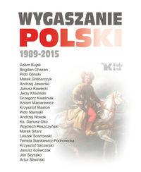 Wygaszanie Polski 1989 2015 - Wygaszanie Polski 1989-2015 - Andrzej Nowak, Adam Bujak, Antoni Macierewicz, ks. Dariusz Oko, Leszek Sosnowski,Krzysztof Szczerski