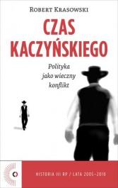 Czas Kaczynskiego - Czas Kaczyńskiego. Polityka jako wieczny konflikt Robert Krasowski