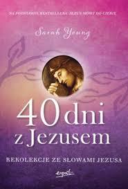 40 dni z Jezusem - 40 dni z Jezusem. Rekolekcje ze słowami Jezusa Sarah Young