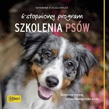 6 stopniowy program szkolenia psow - 6-stopniowy program szkolenia psów. Skuteczny trening od pierwszego roku życia Katharina Schlegl-Kofler
