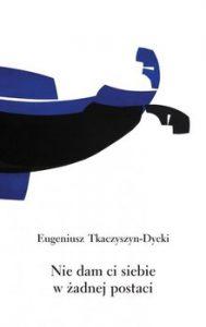 Nie dam ci siebie w zadnej postaci 189x300 - Nie dam ci siebie w żadnej postaci Eugeniusz Tkaczyszyn-Dycki