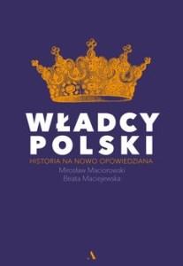 Wladcy Polski 207x300 - Władcy Polski Historia na nowo opowiedzianaBeata Maciejewska Mirosław Maciorowski