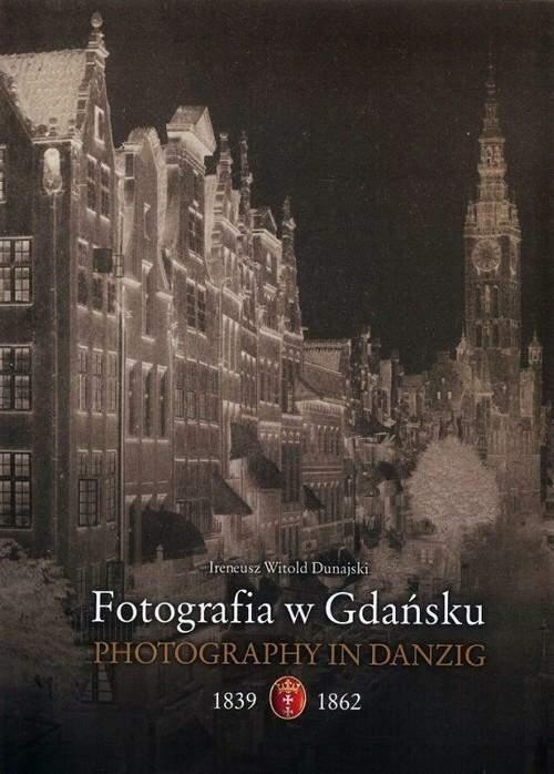 Fotografia w Gdansku 1839 1862 - Fotografia w Gdańsku 1839-1862Ireneusz Witold Dunajski