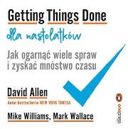 Getting Things Done dla nastolatkow - Getting Things Done dla nastolatków	David Allen Wallace Mark Williams Mike
