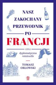 Nasz zakochany przewodnik - Nasz zakochany przewodnik po Francji czyli dyplomatyczna ratatouille Tomasz Orłowski