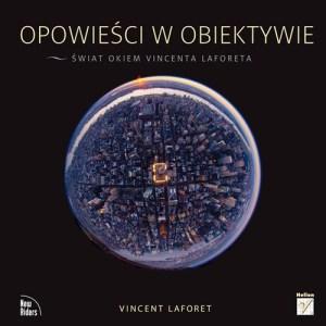 Opowiesci w obiektywie Swiat okiem - Opowieści w obiektywie Świat okiem Vincenta Laforeta Vincent Laforet