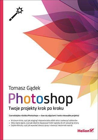 Photoshop Twoje projekty krok po kroku - Photoshop Twoje projekty krok po kroku Tomasz Gądek