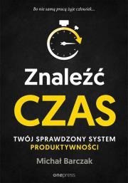 ZNALEzc CZAS - Znaleźć czas Twój sprawdzony system produktywnościMichał Barczak