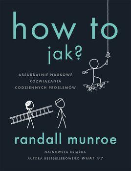 How To - How To Jak Absurdalnie naukowe rozwiązania codziennych problemówRandall Munroe