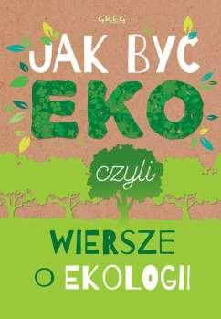 Jak Byc eko Czyli Wiersze o Ekologii - Jak Byc eko Czyli Wiersze o Ekologii Urszula Kamińska