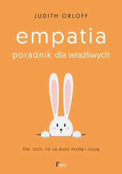 Empatia - Empatia Poradnik dla wrażliwych Dla tych co za dużo myślą i czująJudith Orloff