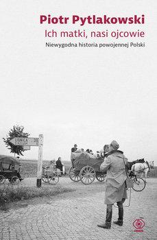 Ich matki nasi ojcowie - Ich matki nasi ojcowie Niewygodna historia powojennej PolskiPiotr Pytlakowski