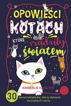Opowiesci o kotach - Opowieści o kotach które rządziły światem 30 kocich bohaterów którzy dokonali niezwykłych rzeczyKimberlie Hamilton