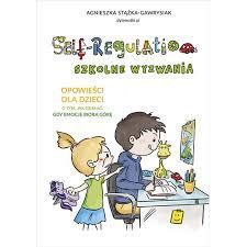 Self Regulation. Szkolne wyzwania - Self-Regulation Szkolne wyzwaniaAgnieszka Stążka-Gawrysiak