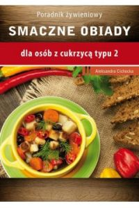 Smaczne obiady - Smaczne obiady - dla osób z cukrzycą typu 2 i nadciśnieniem tętniczymAleksandra Cichocka