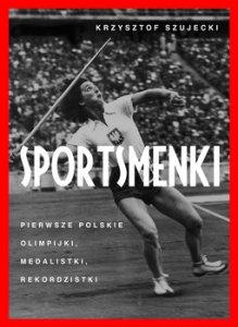 Sportsmenki - Sportsmenki Pierwsze polskie olimpijki medalistki rekordzistkiKrzysztof Szujecki