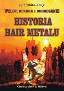 Historia Hair Metalu - Historia Hair Metalu Spektakularny wzlot upadek i odrodzenieChristopher P Hilton