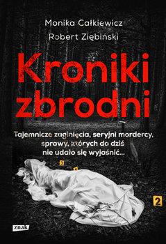 Kroniki zbrodni - Kroniki zbrodni Tajemnicze zaginięcia seryjni mordercy sprawy których do dziś nie udało się wyjaśnićMonika Całkiewicz Robert Ziębiński