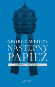 Nastepny papiez - Następny papież Urząd Piotra i misja KościołaGeorge Weigel