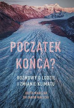 Poczatek konca - Początek końca Rozmowy o lodzie i zmianie klimatuJulita Mańczak Jakub Małecki