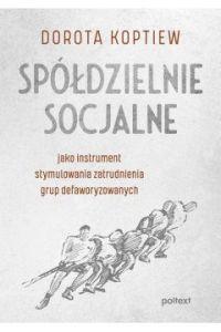 Spoldzielnie socjalne - Spółdzielnie socjalne jako instrument stymulowania zatrudnienia grup defaworyzowanychDorota Koptiew