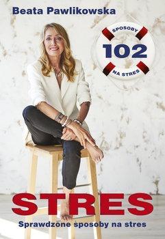 Stres. Sprawdzone sposoby na stres - Stres 102 sprawdzone sposoby na stresBeata Pawlikowska